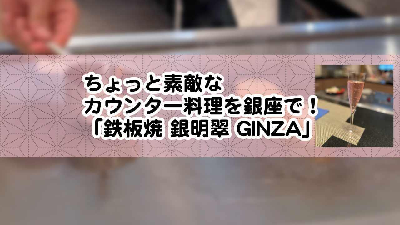ちょっと素敵なカウンター料理を銀座で!「鉄板焼 銀明翠 GINZA」のレビュー記事です